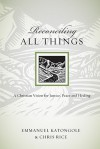 Reconciling All Things: A Christian Vision for Justice, Peace and Healing (Resources for Reconciliation) - Emmanuel Katongole, Chris Rice