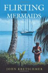 Flirting with Mermaids: The Unpredictable Life of a Sailboat Delivery Skipper - John Kretschmer
