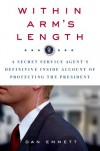 Within Arm's Length: A Secret Service Agent's Definitive Inside Account of Protecting the President - Dan Emmett
