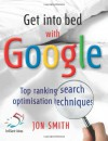 Get into Bed with Google: Top Ranking Search Optimisation Techniques - Jon Smith