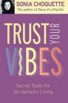 Trust Your Vibes: Secret Tools for Six-Sensory Living - Sonia Choquette
