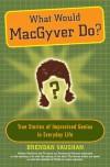 What Would MacGyver Do?: True Stories of Improvised Genius in Everyday Life - Brendan Vaughan