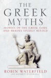 The Greek Myths: Stories of the Greek Gods and Heroes Vividly Retold - Robin A.H. Waterfield