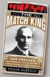The Match King: Ivar Kreuger, The Financial Genius Behind a Century of Wall Street Scandals - Frank Partnoy