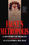 Faust's Metropolis: A History of Berlin - Alexandra Richie