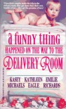 A Funny Thing Happened On The Way To The Delivery Room - Kasey Michaels;Kathleen Eagle;Emilie Richards