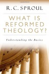 What is Reformed Theology?: Understanding the Basics - R.C. Sproul