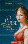 Luise. Königin aus Liebe - Bettina Hennig