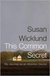 This Common Secret: My Journey as an Abortion Doctor - Susan Wicklund, Alan Kesselheim, Alex Kesselheim