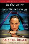 In the Water They Can't See You Cry: A Memoir - Amanda Beard,  Rebecca Paley