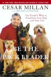 Be the Pack Leader: Use Cesar's Way to Transform Your Dog . . . and Your Life - Cesar Millan