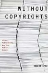 Without Copyrights: Piracy, Publishing, and the Public Domain - Robert E. Spoo