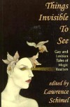 Things Invisible to See: Lesbian and Gay Tales of Magic Realism - Lawrence Schimel, Rand B. Lee, Sarah Schulman, Lesléa Newman, Brian M. Thomsen, Michelle Sagara West, Laura Antoniou, Martha Soukup, Nancy Springer, Kerry Bashford, Mel  Odom