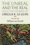 The Unreal and the Real: Selected Stories, Volume One: Where on Earth - Ursula K. Le Guin