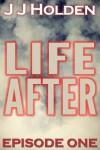 Life After: Episode 1 (A Serial Novel) - JJ Holden