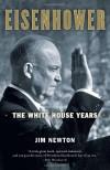 Eisenhower: The White House Years - Jim Newton