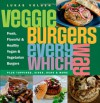 Veggie Burgers Every Which Way: Fresh, Flavorful & Healthy Vegan & Vegetarian Burgers: Plus Toppings, Sides, Buns & More - Lukas Volger