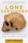 Lone Survivors: How We Came to Be the Only Humans on Earth - Chris Stringer