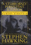 A Stubbornly Persistent Illusion: The Essential Scientific Works of Albert Einstein - Stephen Hawking