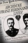 Archduke Franz Ferdinand Lives!: A World without World War I - Richard Ned Lebow