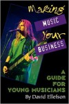 Making Music Your Business: A Guide for Young Musicians - David Ellefson