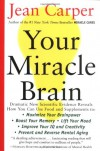 Your Miracle Brain: Maximize Your Brainpower, Boost Your Memory, Lift Your Mood, Improve Your IQ and Creativity, Prevent and Reverse Mental Aging - Jean Carper