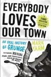 Everybody Loves Our Town: An Oral History of Grunge - Mark Yarm