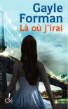 Là où j'irai (Si je reste, #2) - Gayle Forman, Marie-France Girod