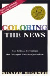 Coloring the News: How Political Correctness Has Corrupted American Journalism - William McGowan