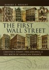The First Wall Street: Chestnut Street, Philadelphia, and the Birth of American Finance - Robert E. Wright