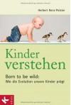 Kinder verstehen. Born to be wild: Wie die Evolution unsere Kinder prägt - Herbert Renz-Polster