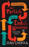 The Particle at the End of the Universe: The Hunt for the Higgs and the Discovery of a New World - Sean Carroll