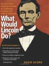 What Would Lincoln Do?: Lincoln's Most Inspired Solutions to Challenging Problems and Difficult Situations - David Acord