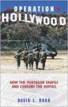 Operation Hollywood: How the Pentagon Shapes and Censors the Movies - David L. Robb