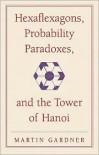 Hexaflexagons, Probability Paradoxes & the Tower of Hanoi (New Martin Gardner Mathematical Library) - Martin Gardner