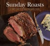 Sunday Roasts: A Year's Worth of Mouthwatering Roasts, from Old-Fashioned Pot Roasts to Glorious Turkeys, and Legs of Lamb - Betty Rosbottom, Susie Cushner