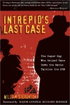 Intrepid's Last Case: The Super Spy Who Helped Take Down the Nazis - William Stevenson, Richard Heath Rohmer, Richard Rohmer