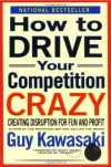 How to Drive Your Competition Crazy: Creating Disruption for Fun and Profit - Guy Kawasaki, Michele Moreno, Rick Kot, Scott Adams