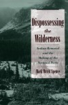 Dispossessing the Wilderness: Indian Removal and the Making of the National Parks - Mark David Spence