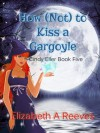 How (Not) to Kiss a Gargoyle - Elizabeth A. Reeves