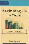 Beginning with the Word: Modern Literature and the Question of Belief - Roger Lundin