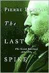 The Last Spike: The Great Railway, 1881-1885 - Pierre Berton