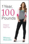 1 Year, 100 Pounds: My Journey to a Better, Happier Life - Whitney Holcombe