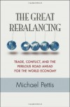 The Great Rebalancing: Trade, Conflict, and the Perilous Road Ahead for the World Economy - Michael Pettis