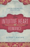 The Intuitive Heart of Romance: Finding Your Own Path to Lasting Love - Servet Hasan