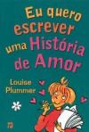 Eu Quero Escrever uma História de Amor (O Clube das Amigas, # 19) - Louise Plummer