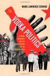 Vodka Politics: Alcohol, Autocracy, and the Secret History of the Russian State - Mark Lawrence Schrad