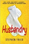 Husbandry: Sex, Love & Dirty Laundry--Inside the Minds of Married Men - Stephen Fried
