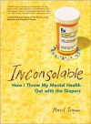 Inconsolable: How I Threw My Mental Health Out With the Diapers - Marrit Ingman