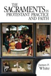 The Sacraments in Protestant Practice and Faith - James F. White
